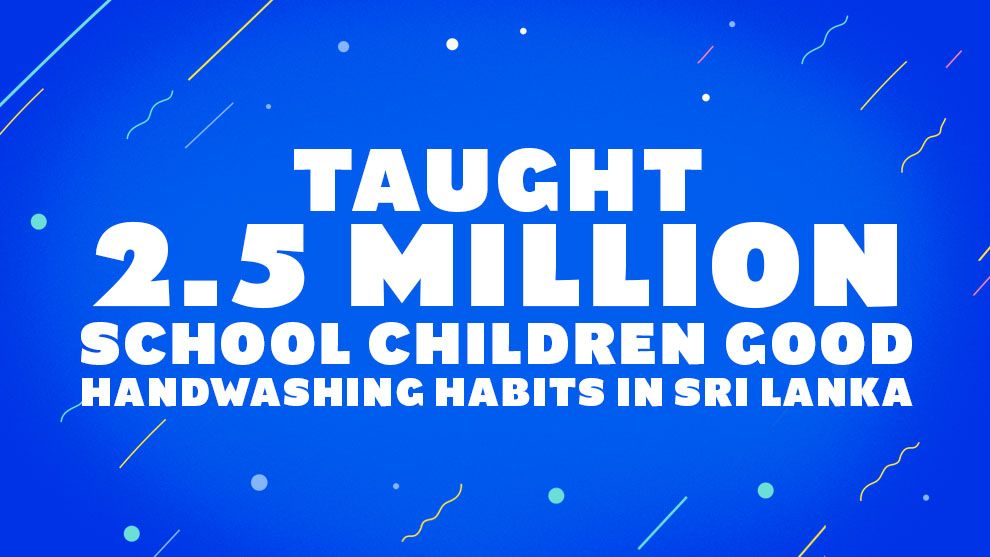 Taught 2.5 million school children good handwashing habits in Sri Lanka