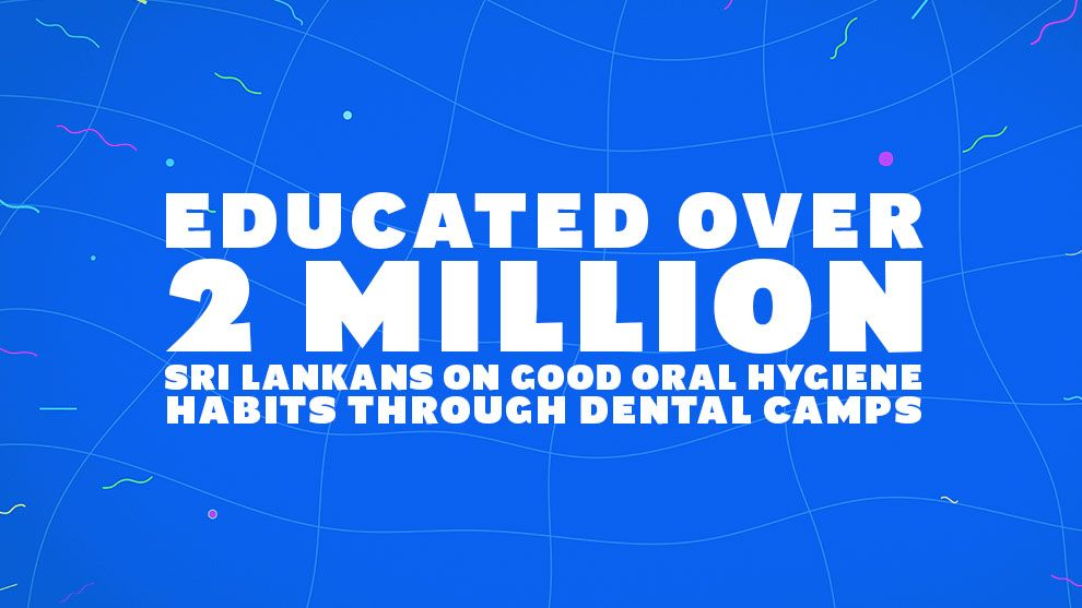 Educated over 2 million Sri Lankans on good oral hygiene habits through dental camps